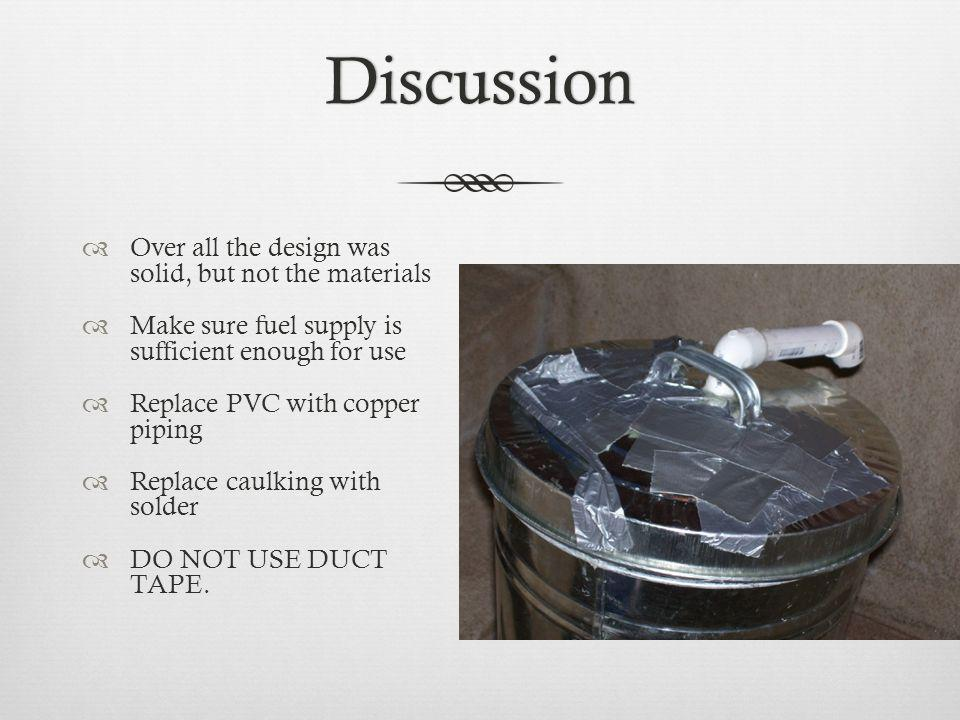 Discussion Over all the design was solid, but not the materials Make sure fuel supply is sufficient enough for use Replace PVC with copper piping Replace caulking with solder DO NOT USE DUCT TAPE.