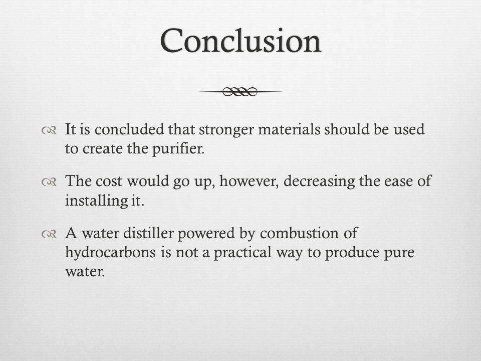 Conclusion It is concluded that stronger materials should be used to create the purifier.
