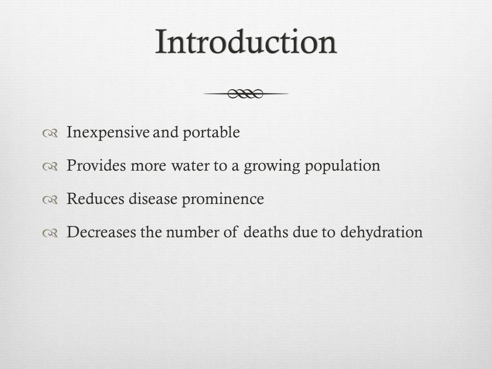 Introduction Inexpensive and portable Provides more water to a growing population Reduces disease prominence Decreases the number of deaths due to dehydration