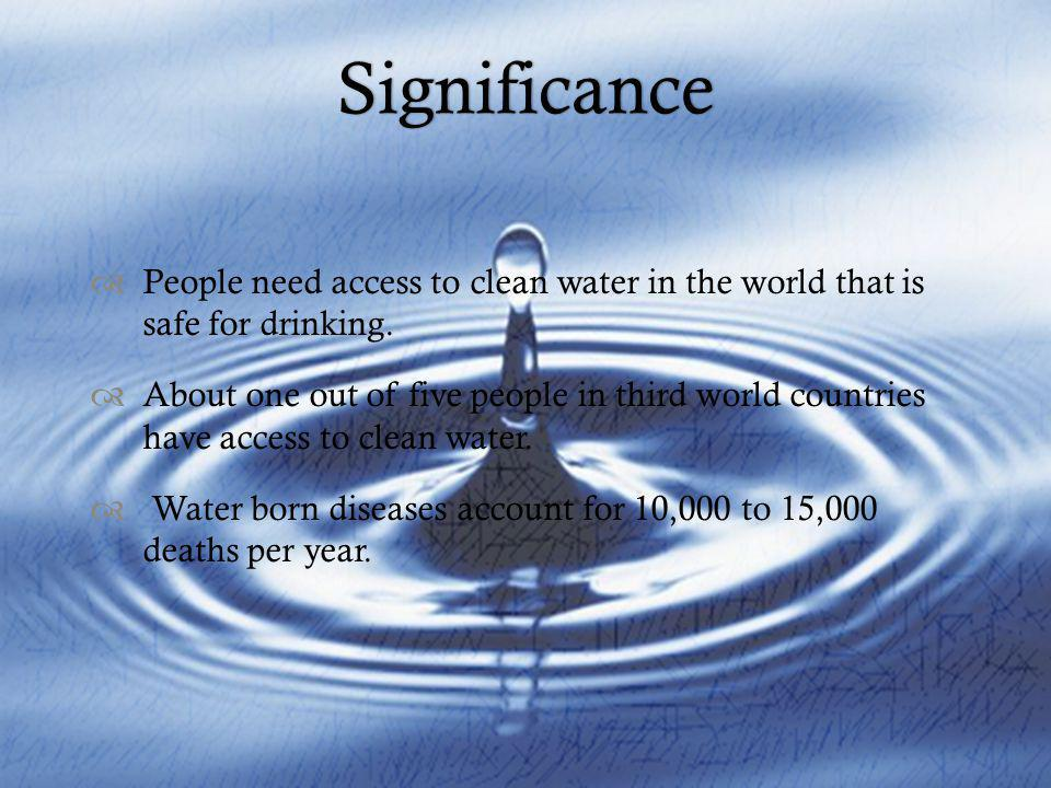 Significance People need access to clean water in the world that is safe for drinking.