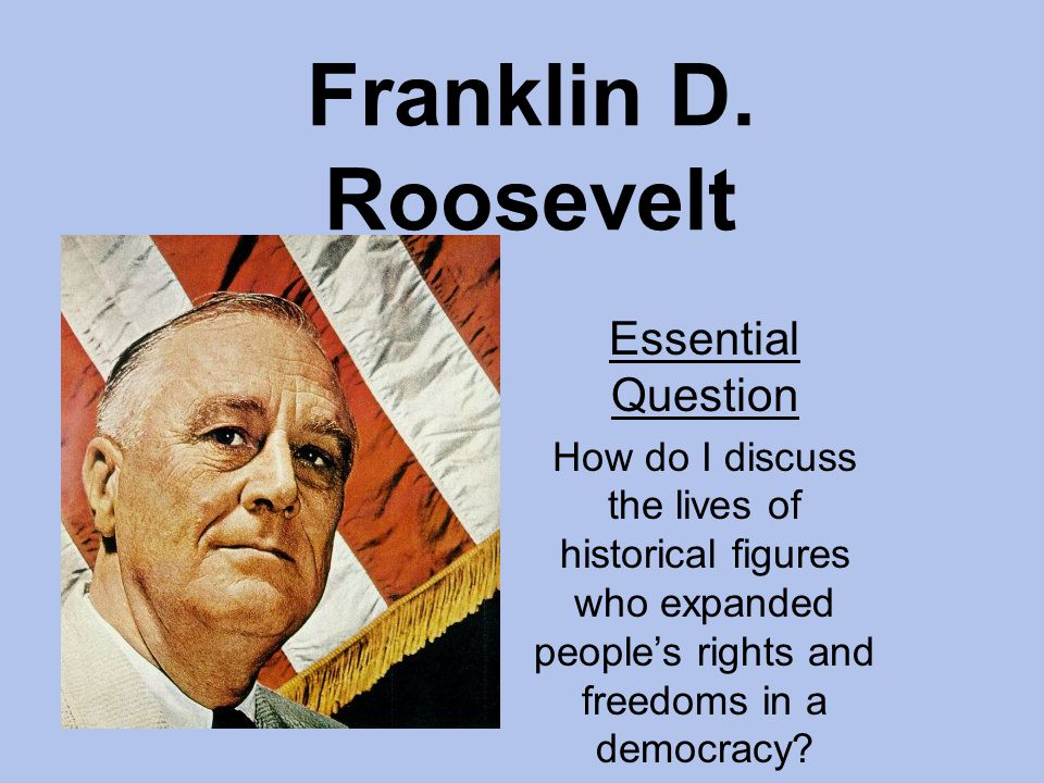 Franklin D. Roosevelt Essential Question How do I discuss the lives of historical figures who expanded peoples rights and freedoms in a democracy?