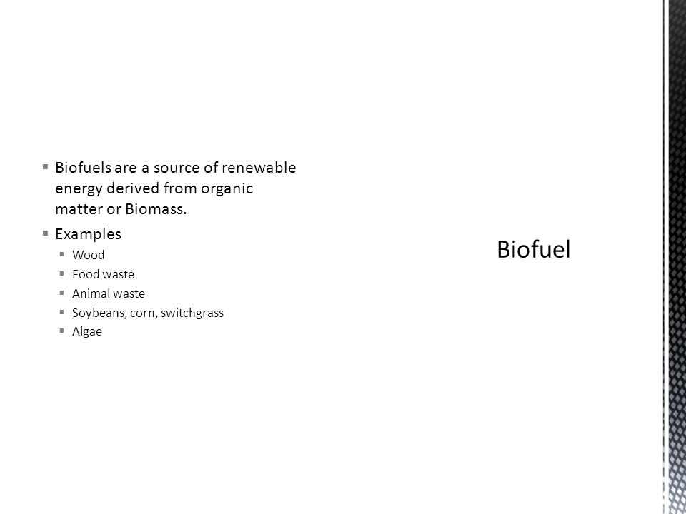 Biofuels are a source of renewable energy derived from organic matter or Biomass. Examples Wood Food waste Animal waste Soybeans, corn, switchgrass Al