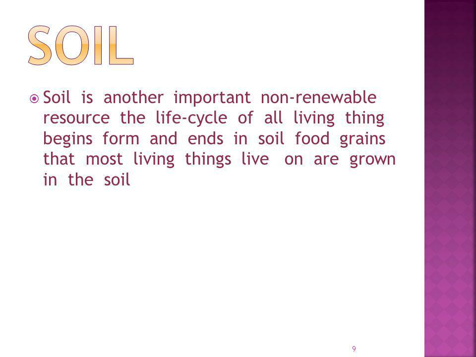 Soil is another important non-renewable resource the life-cycle of all living thing begins form and ends in soil food grains that most living things live on are grown in the soil 9