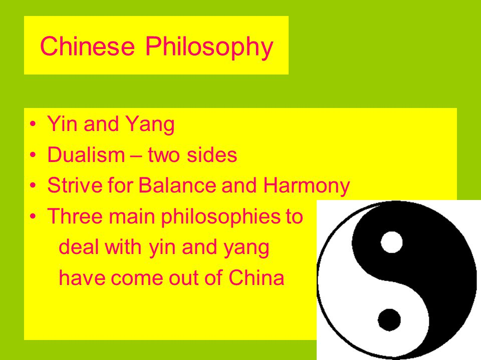 Chinese Philosophy Yin and Yang Dualism – two sides Strive for Balance and Harmony Three main philosophies to deal with yin and yang have come out of