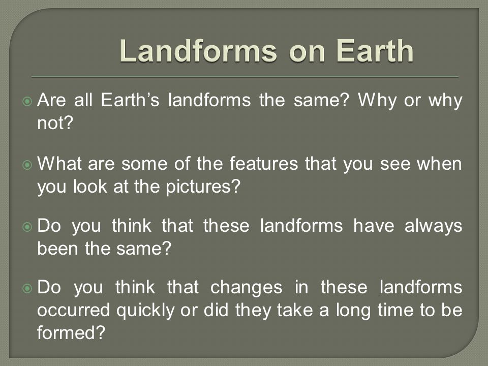 Are all Earths landforms the same? Why or why not? What are some of the features that you see when you look at the pictures? Do you think that these l