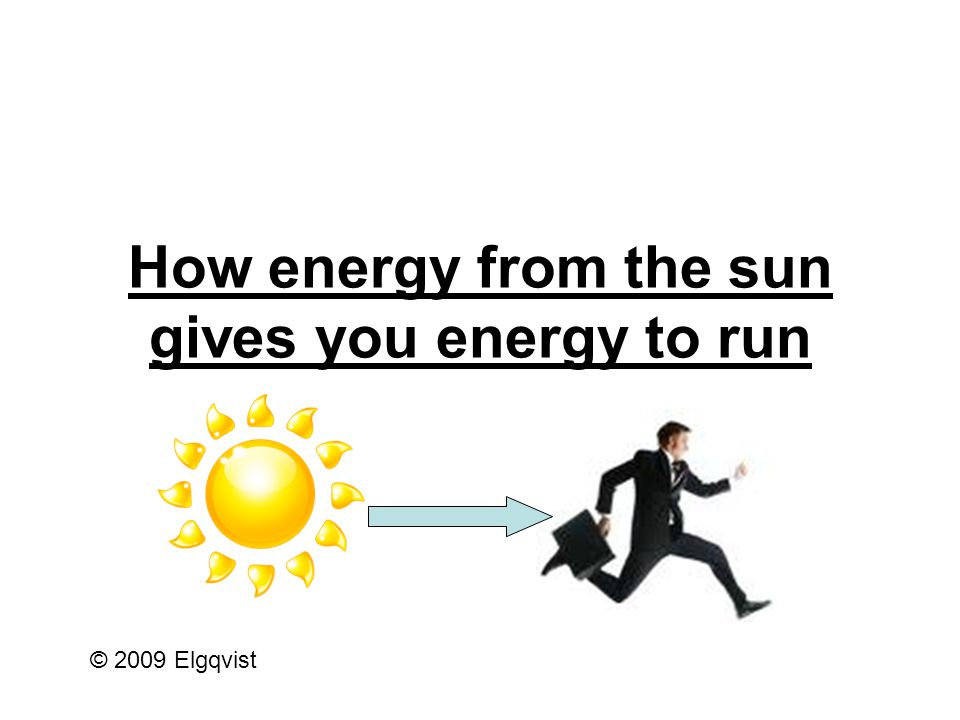 How energy from the sun gives you energy to run This is the sun.