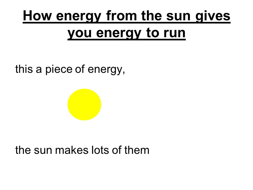 How energy from the sun gives you energy to run Now Bobs muscle cells have to find a way to release the trapped sun energy, so they can use the energy to power Bob.