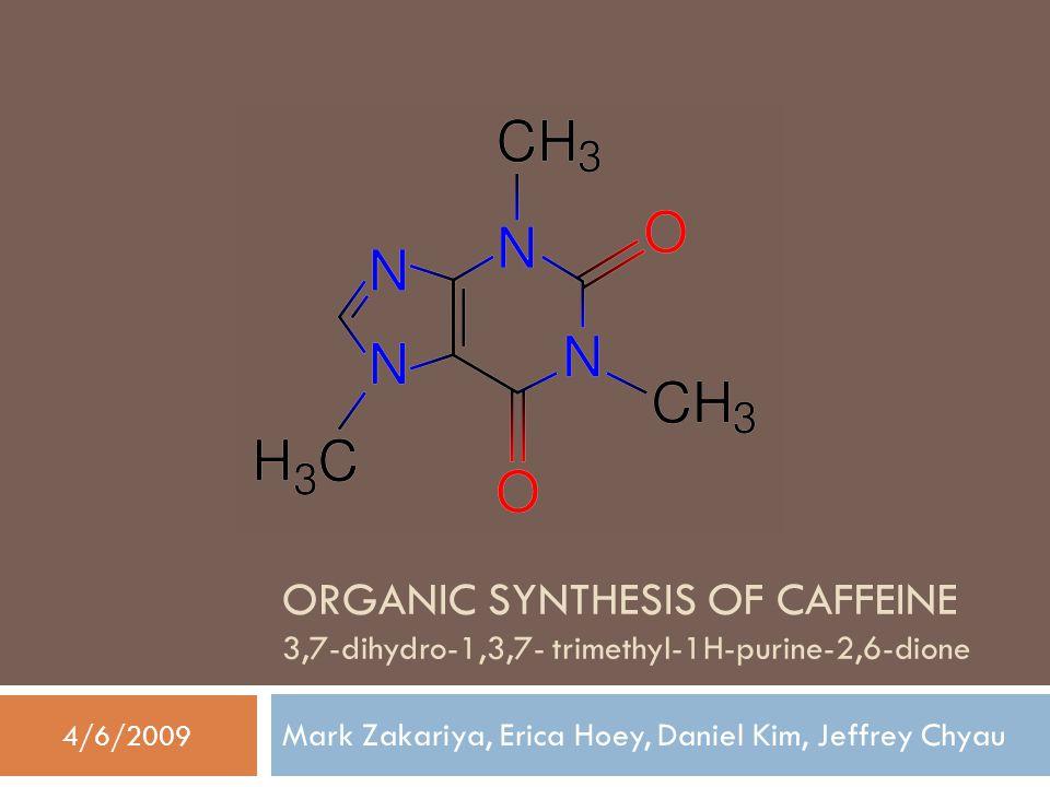ORGANIC SYNTHESIS OF CAFFEINE 3,7-dihydro-1,3,7- trimethyl-1H-purine-2,6-dione Mark Zakariya, Erica Hoey, Daniel Kim, Jeffrey Chyau 4/6/2009