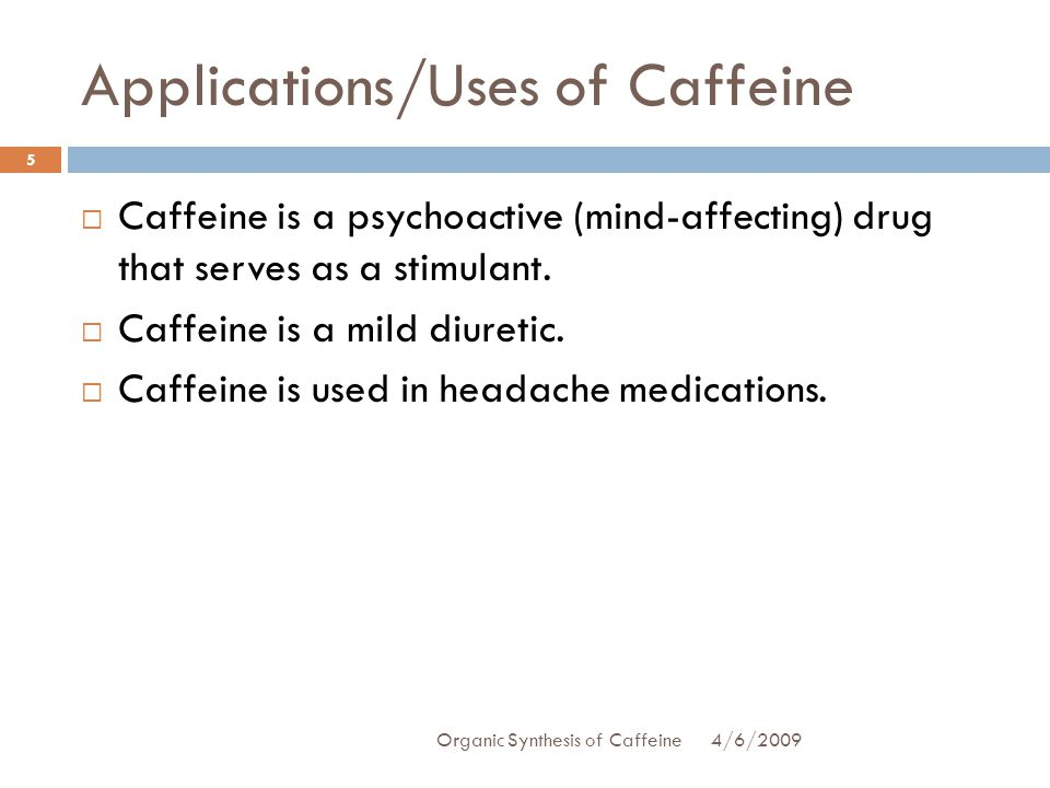 Applications/Uses of Caffeine Caffeine is a psychoactive (mind-affecting) drug that serves as a stimulant.