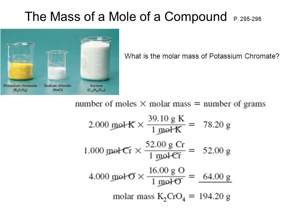 The Mass of a Mole of a Compound P. 295-296 What is the molar mass of Potassium Chromate?