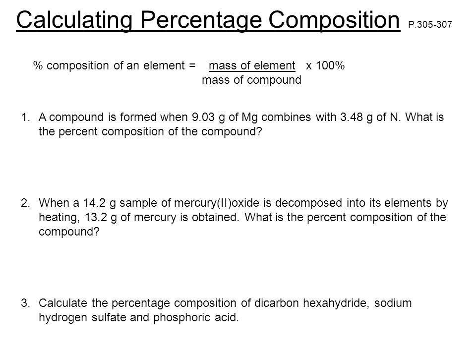 Calculating Percentage Composition P.305-307 % composition of an element = mass of element x 100% mass of compound 1.A compound is formed when 9.03 g of Mg combines with 3.48 g of N.