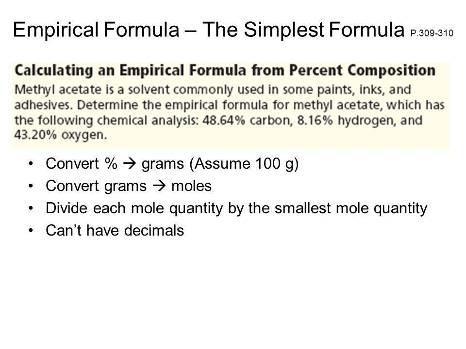Empirical Formula – The Simplest Formula P.309-310 Convert % grams (Assume 100 g) Convert grams moles Divide each mole quantity by the smallest mole quantity Cant have decimals
