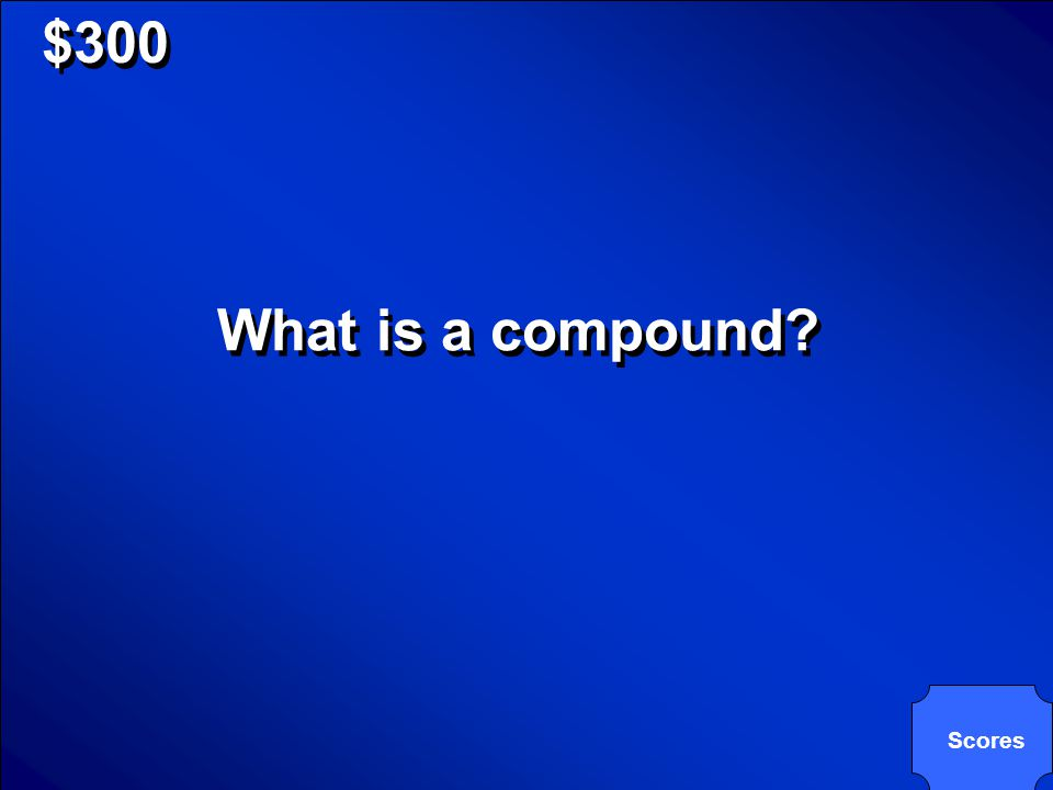© Mark E. Damon - All Rights Reserved $300 What is a compound? Scores