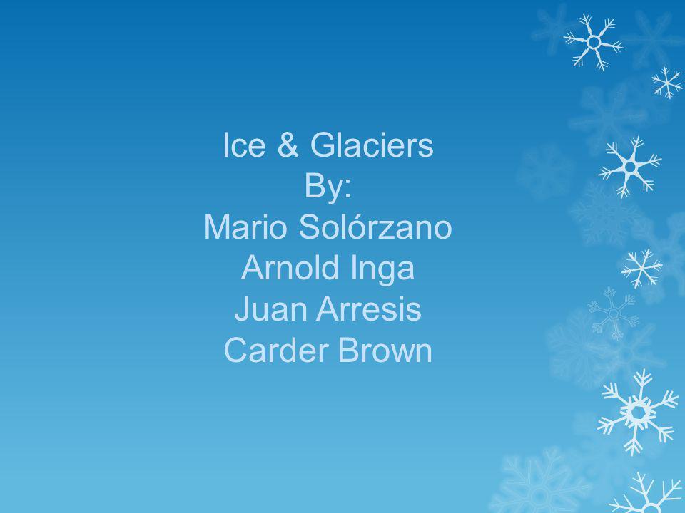 Ice & Glaciers By: Mario Solórzano Arnold Inga Juan Arresis Carder Brown