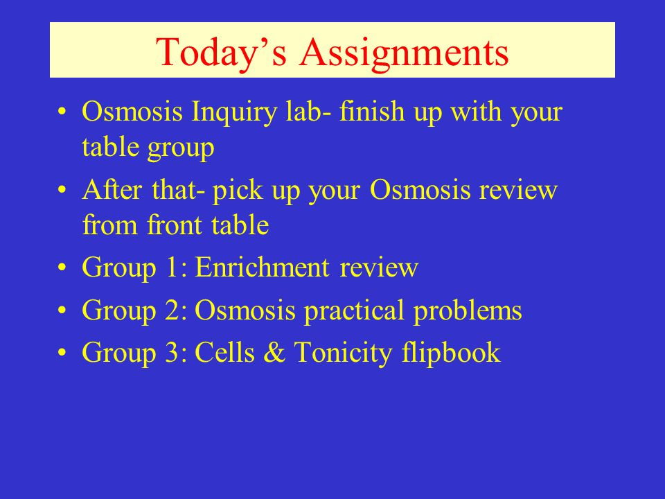 Todays Assignments Osmosis Inquiry lab- finish up with your table group After that- pick up your Osmosis review from front table Group 1: Enrichment review Group 2: Osmosis practical problems Group 3: Cells & Tonicity flipbook
