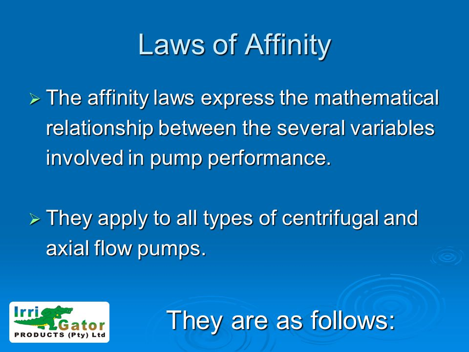 Laws of Affinity The affinity laws express the mathematical The affinity laws express the mathematical relationship between the several variables involved in pump performance.