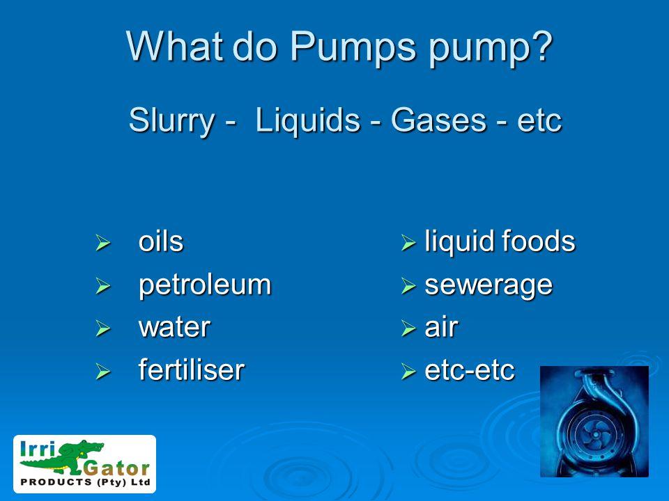 What do Pumps pump? Slurry - Liquids - Gases - etc oils oils petroleum petroleum water water fertiliser fertiliser liquid foods liquid foods sewerage