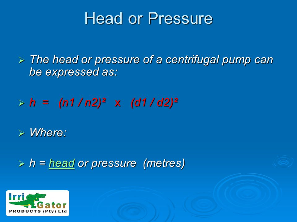 Head or Pressure The head or pressure of a centrifugal pump can be expressed as: The head or pressure of a centrifugal pump can be expressed as: h = (