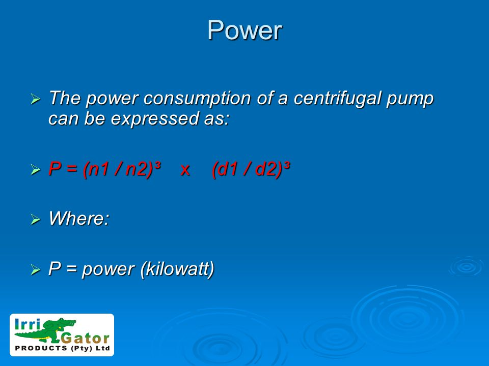 Power The power consumption of a centrifugal pump can be expressed as: The power consumption of a centrifugal pump can be expressed as: P = (n1 / n2)³