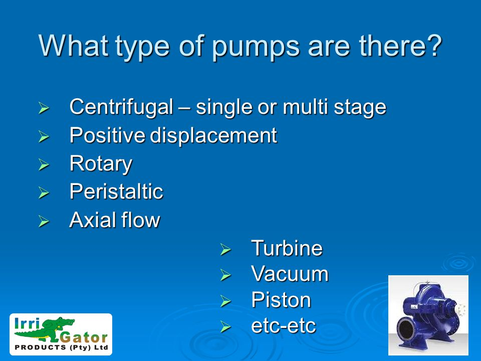 What type of pumps are there? Centrifugal – single or multi stage Centrifugal – single or multi stage Positive displacement Positive displacement Rota