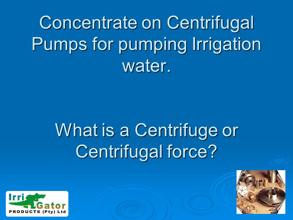 Concentrate on Centrifugal Pumps for pumping Irrigation water. What is a Centrifuge or Centrifugal force?