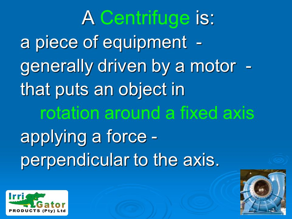 A is: A Centrifuge is: a piece of equipment - generally driven by a motor - that puts an object in rotation around a fixed axis applying a force - per
