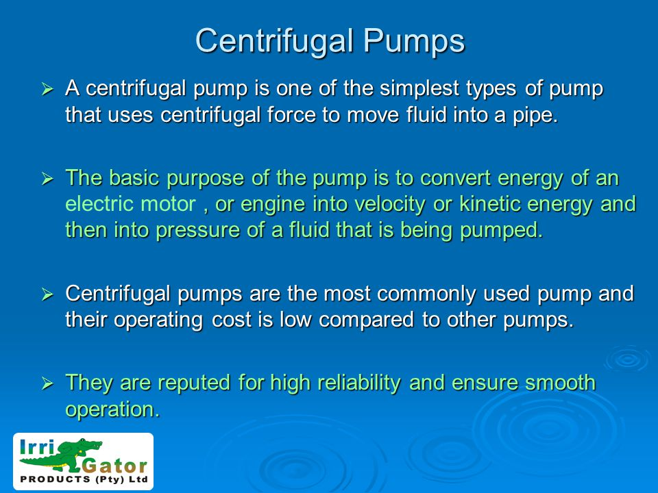 Centrifugal Pumps A centrifugal pump is one of the simplest types of pump that uses centrifugal force to move fluid into a pipe. A centrifugal pump is