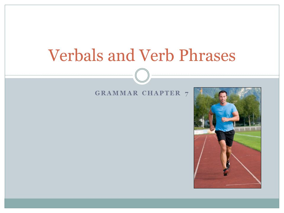 GRAMMAR CHAPTER 7 Verbals and Verb Phrases