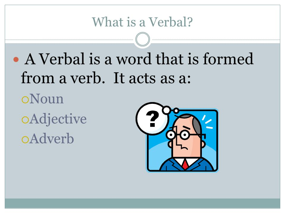 What is a Verbal? A Verbal is a word that is formed from a verb. It acts as a: Noun Adjective Adverb