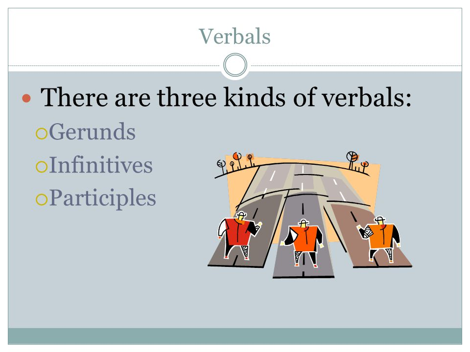 Verbals There are three kinds of verbals: Gerunds Infinitives Participles