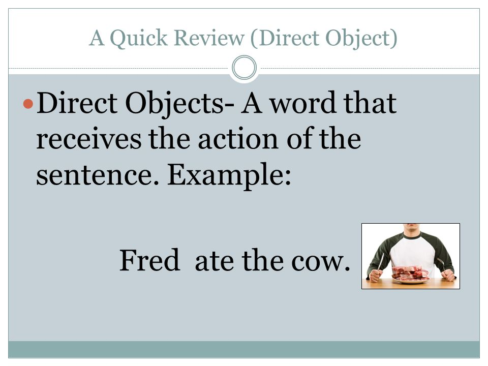 A Quick Review (Direct Object) Direct Objects- A word that receives the action of the sentence. Example: Fred ate the cow.