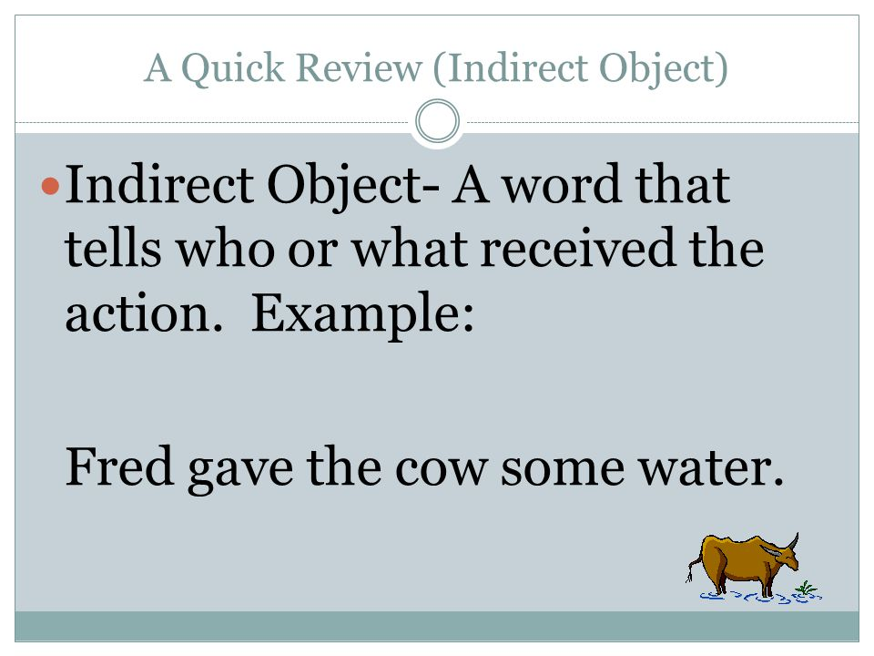 A Quick Review (Indirect Object) Indirect Object- A word that tells who or what received the action. Example: Fred gave the cow some water.