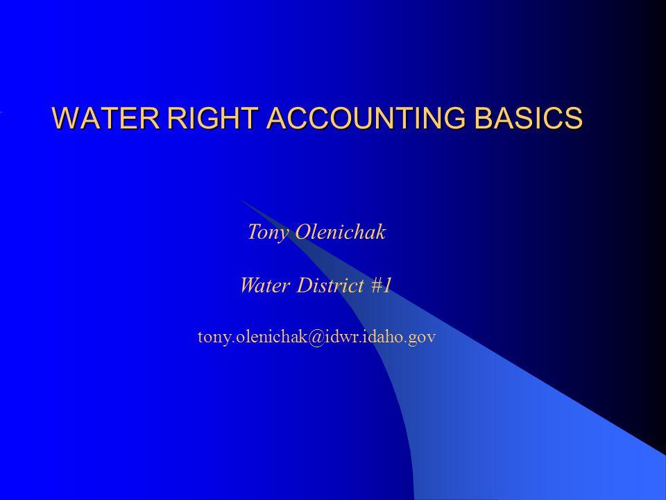 WATER RIGHT ACCOUNTING BASICS Tony Olenichak Water District #1 tony.olenichak@idwr.idaho.gov
