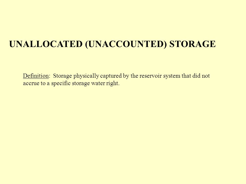 UNALLOCATED (UNACCOUNTED) STORAGE Definition: Storage physically captured by the reservoir system that did not accrue to a specific storage water right.