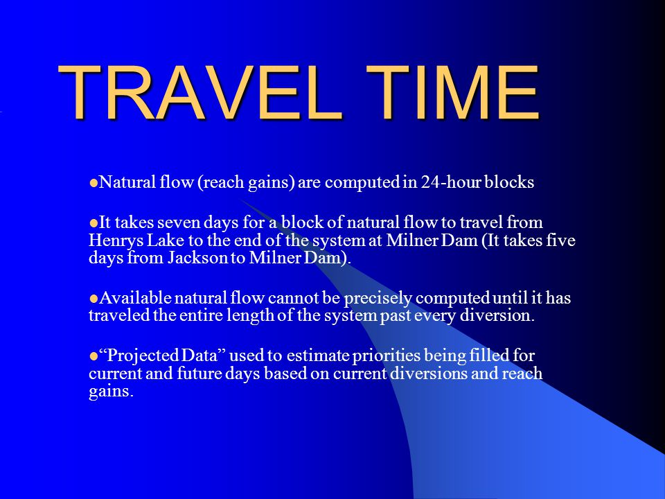 TRAVEL TIME Natural flow (reach gains) are computed in 24-hour blocks It takes seven days for a block of natural flow to travel from Henrys Lake to the end of the system at Milner Dam (It takes five days from Jackson to Milner Dam).