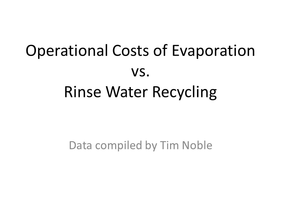Operational Costs of Evaporation vs. Rinse Water Recycling Data compiled by Tim Noble