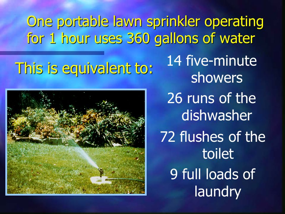 One portable lawn sprinkler operating for 1 hour uses 360 gallons of water This is equivalent to: This is equivalent to: 72 flushes of the toilet 9 full loads of laundry 14 five-minute showers 26 runs of the dishwasher