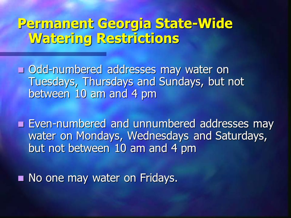 Permanent Georgia State-Wide Watering Restrictions Odd-numbered addresses may water on Tuesdays, Thursdays and Sundays, but not between 10 am and 4 pm Odd-numbered addresses may water on Tuesdays, Thursdays and Sundays, but not between 10 am and 4 pm Even-numbered and unnumbered addresses may water on Mondays, Wednesdays and Saturdays, but not between 10 am and 4 pm Even-numbered and unnumbered addresses may water on Mondays, Wednesdays and Saturdays, but not between 10 am and 4 pm No one may water on Fridays.