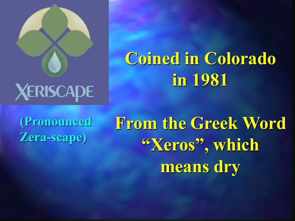 Coined in Colorado in 1981 From the Greek Word Xeros, which means dry (PronouncedZera-scape)