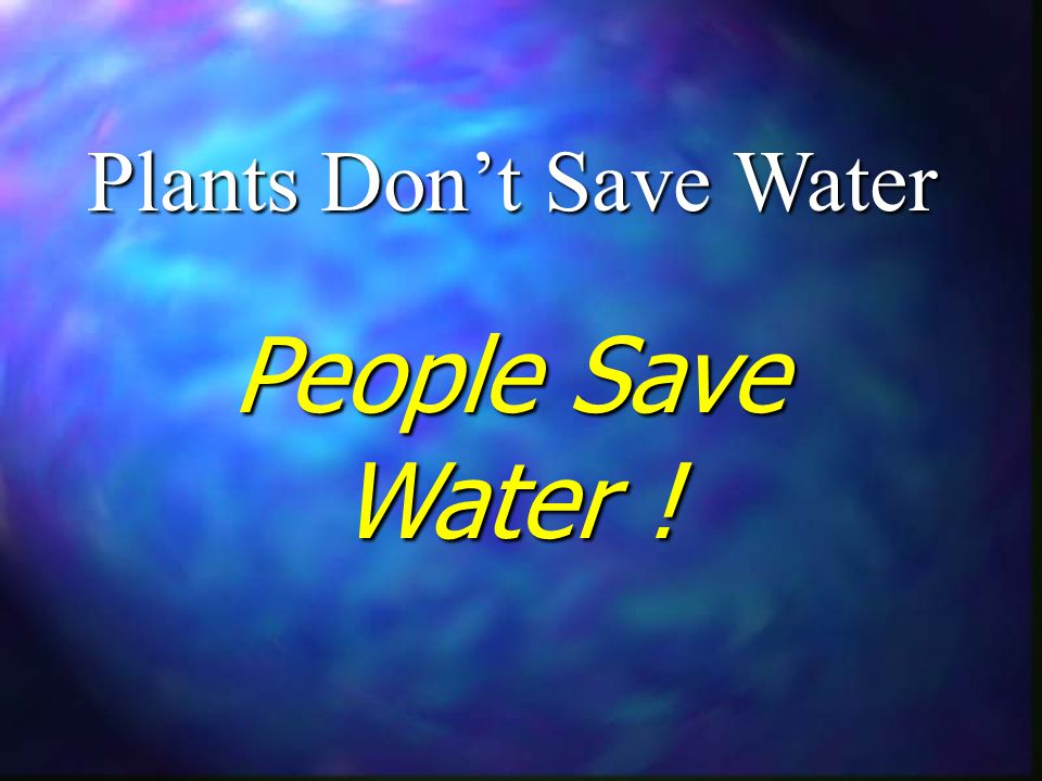 Plants Dont Save Water People Save Water !