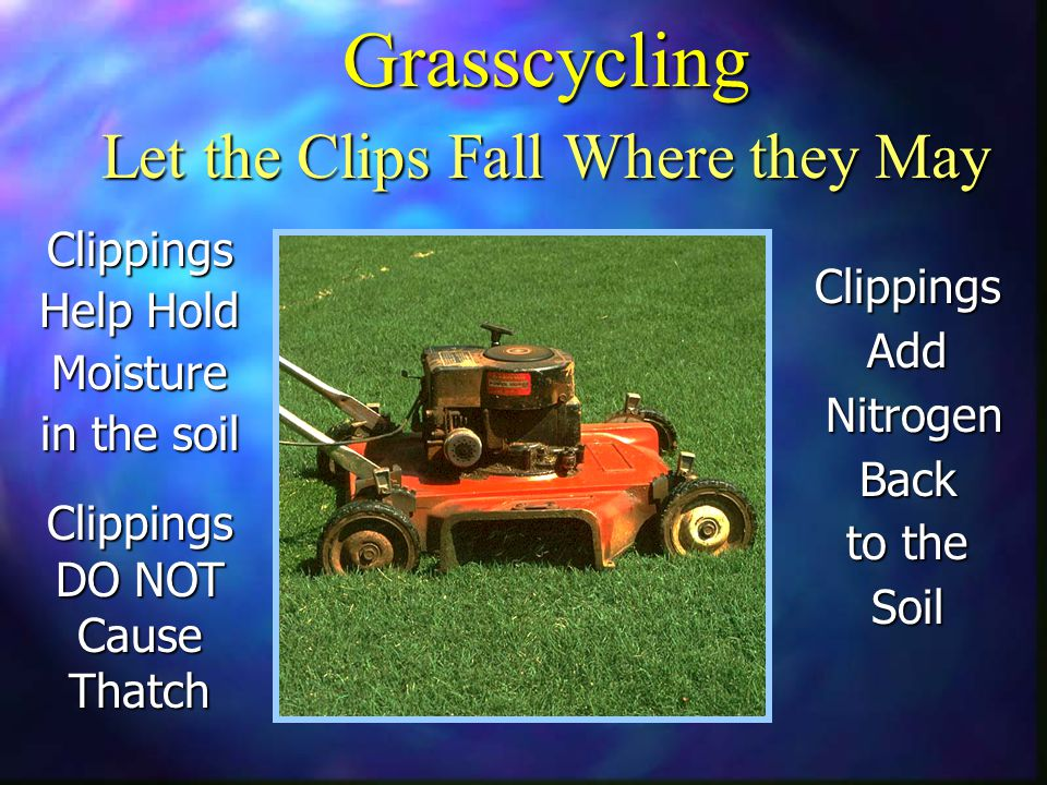 Grasscycling Let the Clips Fall Where they May ClippingsAdd Nitrogen NitrogenBack to the Soil Clippings Help Hold Moisture in the soil Clippings DO NOT Cause Thatch