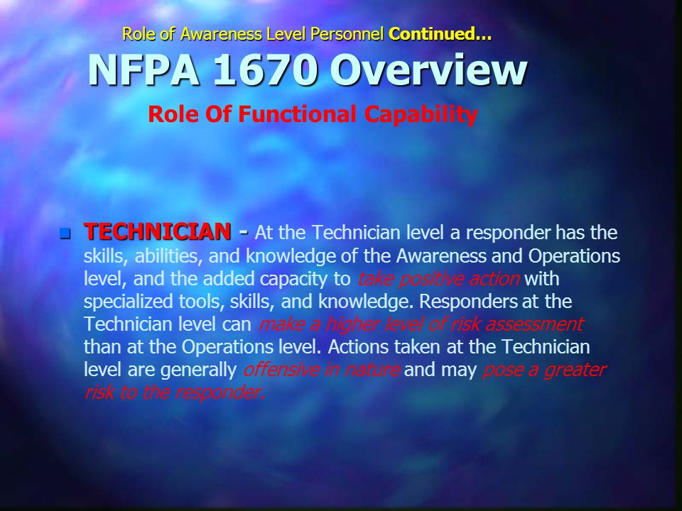 Role of Awareness Level Personnel Continued… NFPA 1670 Overview n TECHNICIAN - n TECHNICIAN - At the Technician level a responder has the skills, abilities, and knowledge of the Awareness and Operations level, and the added capacity to take positive action with specialized tools, skills, and knowledge.