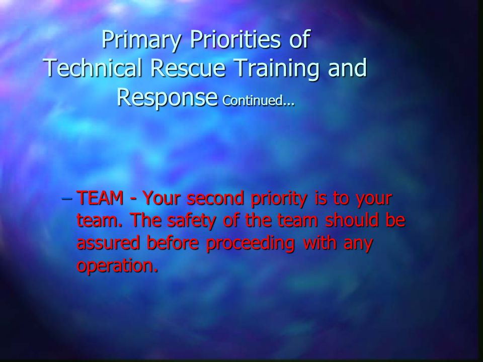 Primary Priorities of Technical Rescue Training and Response Continued... –TEAM - Your second priority is to your team. The safety of the team should