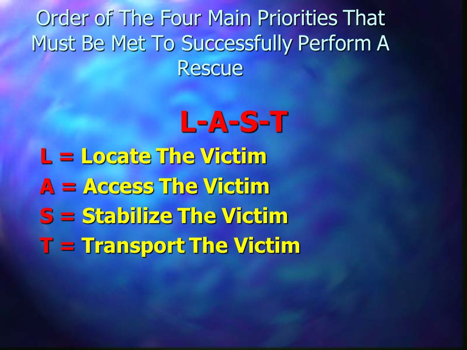 Order of The Four Main Priorities That Must Be Met To Successfully Perform A Rescue L-A-S-T L = Locate The Victim A = Access The Victim S = Stabilize The Victim T = Transport The Victim