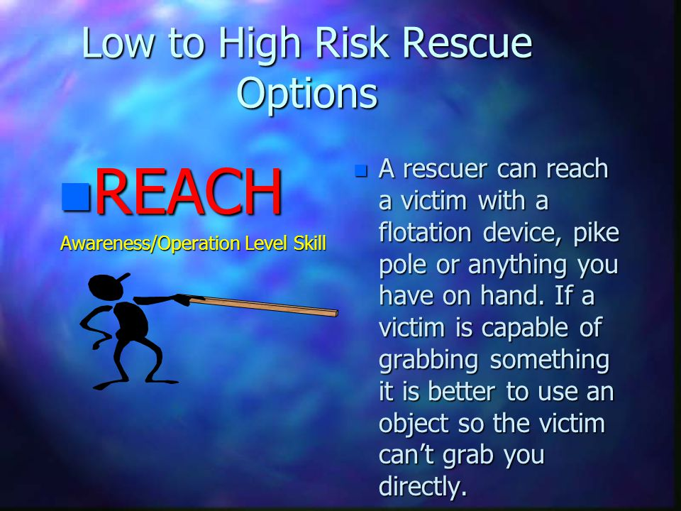 Low to High Risk Rescue Options n REACH Awareness/Operation Level Skill n A rescuer can reach a victim with a flotation device, pike pole or anything