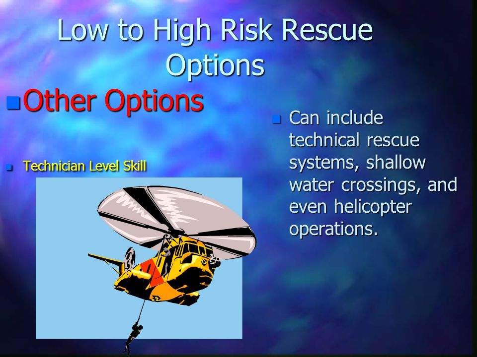 Low to High Risk Rescue Options n Other Options n Technician Level Skill n Can include technical rescue systems, shallow water crossings, and even helicopter operations.