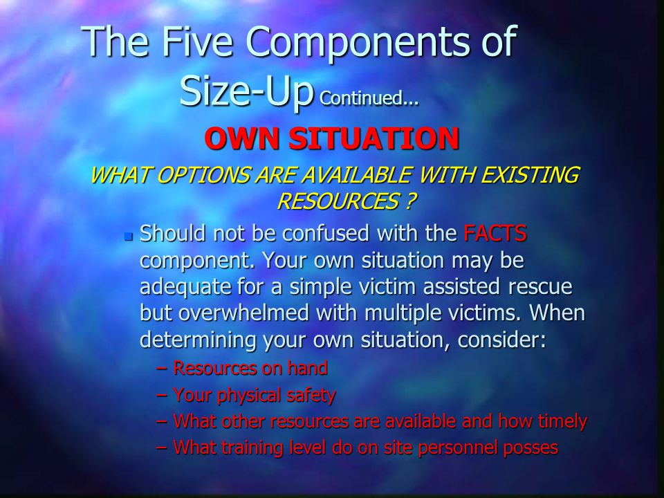 The Five Components of Size-Up Continued... OWN SITUATION WHAT OPTIONS ARE AVAILABLE WITH EXISTING RESOURCES ? n Should not be confused with the FACTS