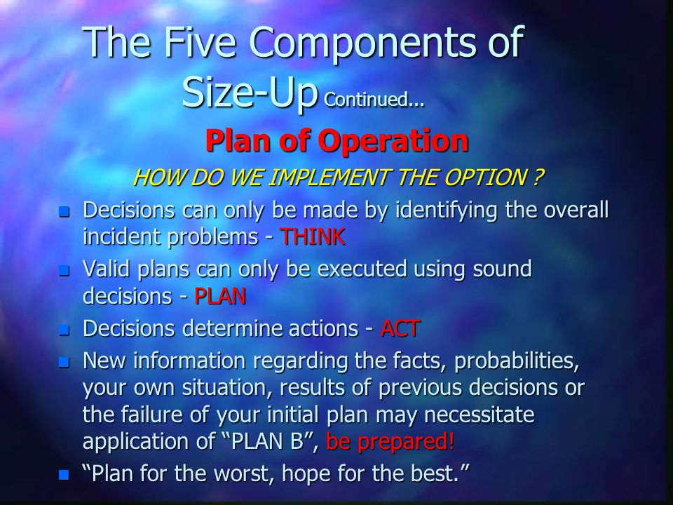 The Five Components of Size-Up Continued... Plan of Operation HOW DO WE IMPLEMENT THE OPTION ? n Decisions can only be made by identifying the overall