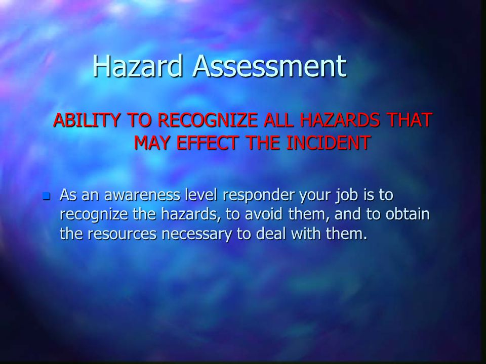 Hazard Assessment ABILITY TO RECOGNIZE ALL HAZARDS THAT MAY EFFECT THE INCIDENT n As an awareness level responder your job is to recognize the hazards