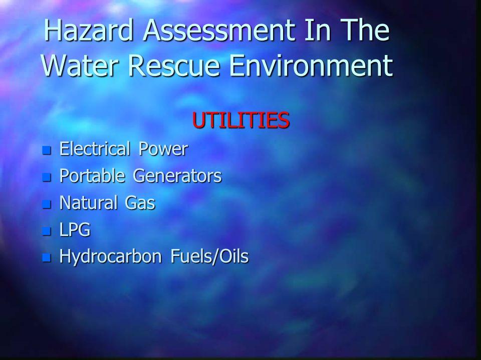Hazard Assessment In The Water Rescue Environment UTILITIES n Electrical Power n Portable Generators n Natural Gas n LPG n Hydrocarbon Fuels/Oils